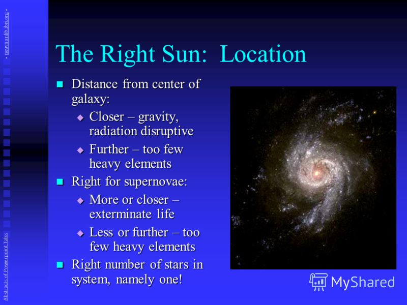 The Right Sun: Location Distance from center of galaxy: Distance from center of galaxy: Closer – gravity, radiation disruptive Closer – gravity, radiation disruptive Further – too few heavy elements Further – too few heavy elements Right for supernov