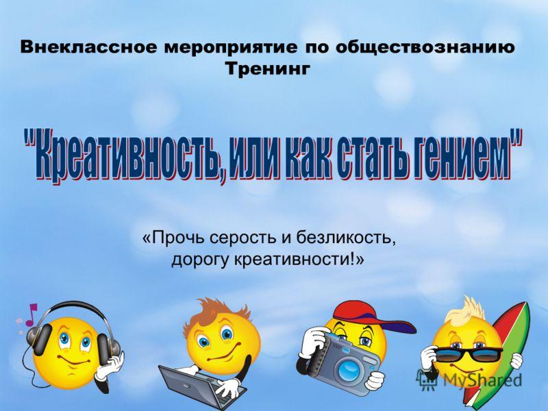Внеклассное мероприятие по обществознанию Тренинг «Прочь серость и безликость, дорогу креативности!»