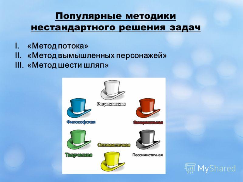 Популярные методики нестандартного решения задач I.«Метод потока» II.«Метод вымышленных персонажей» III.«Метод шести шляп»
