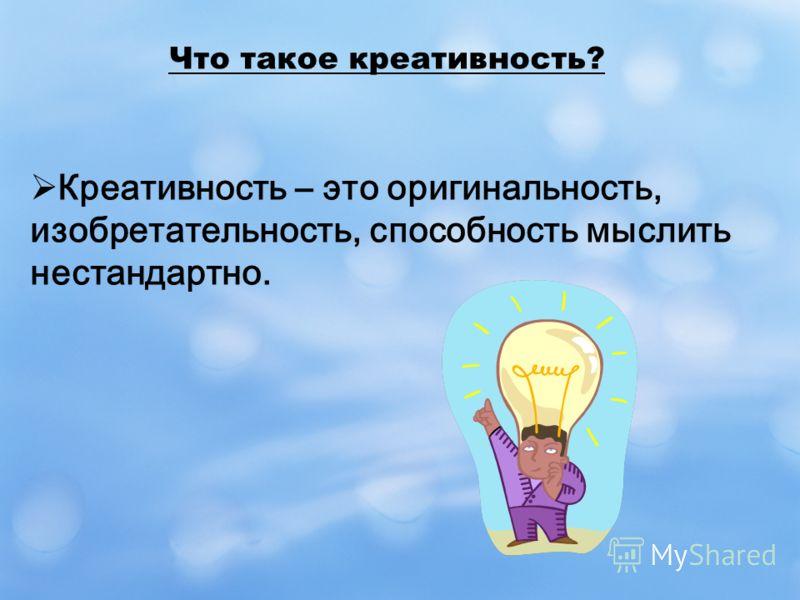 Что такое креативность? Креативность – это оригинальность, изобретательность, способность мыслить нестандартно.