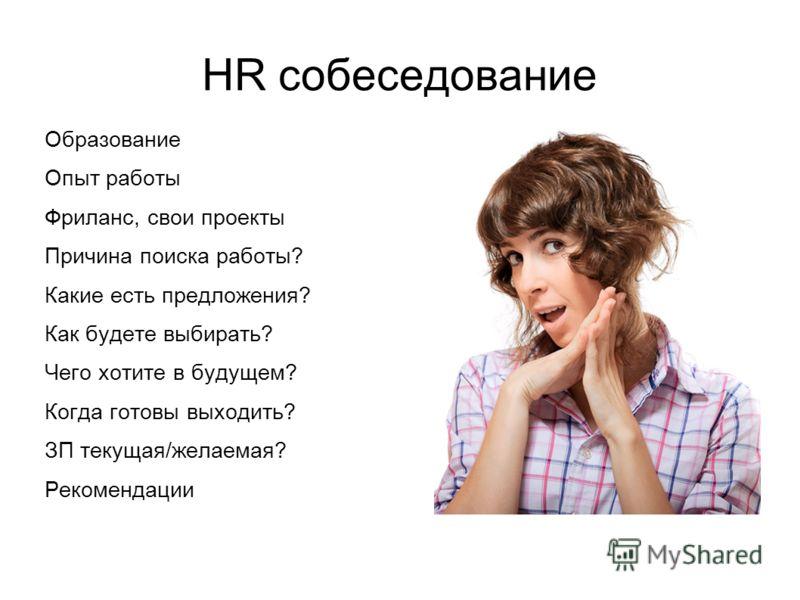 HR собеседование Образование Опыт работы Фриланс, свои проекты Причина поиска работы? Какие есть предложения? Как будете выбирать? Чего хотите в будущем? Когда готовы выходить? ЗП текущая/желаемая? Рекомендации