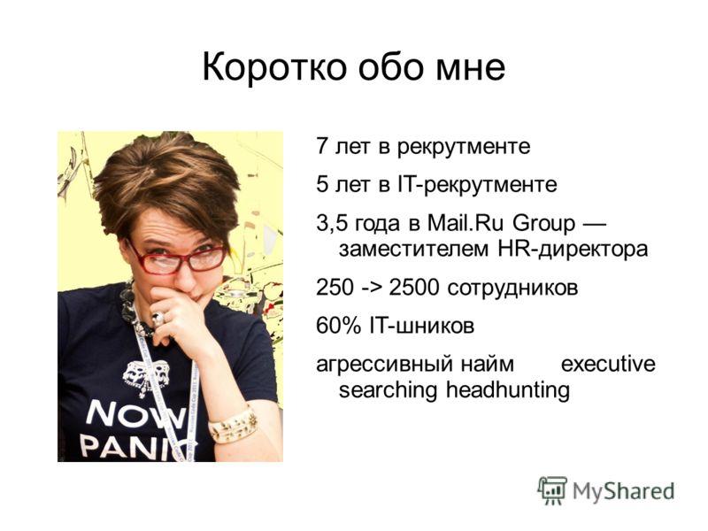 Коротко обо мне 7 лет в рекрутменте 5 лет в IT-рекрутменте 3,5 года в Mail.Ru Group заместителем HR-директора 250 -> 2500 сотрудников 60% IT-шников агрессивный найм executive searching headhunting
