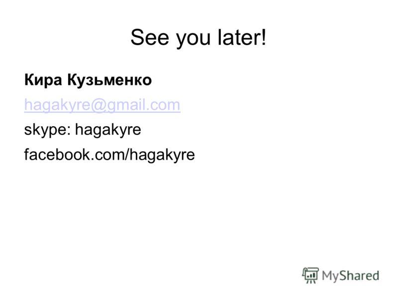 See you later! Кира Кузьменко hagakyre@gmail.com skype: hagakyre facebook.com/hagakyre