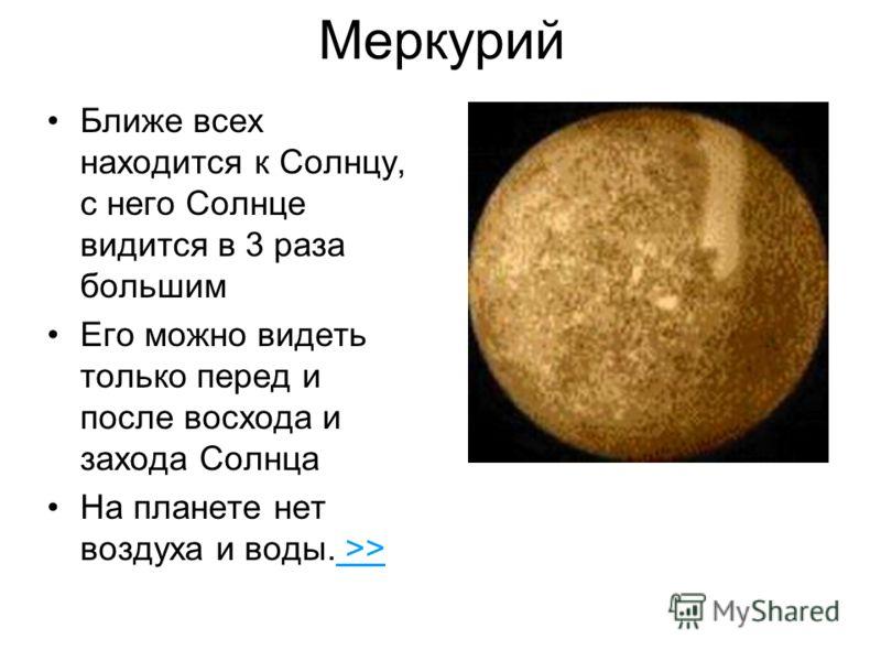 Меркурий Ближе всех находится к Солнцу, с него Солнце видится в 3 раза большим Его можно видеть только перед и после восхода и захода Солнца На планете нет воздуха и воды. >> >>