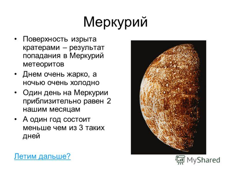 Меркурий Поверхность изрыта кратерами – результат попадания в Меркурий метеоритов Днем очень жарко, а ночью очень холодно Один день на Меркурии приблизительно равен 2 нашим месяцам А один год состоит меньше чем из 3 таких дней Летим дальше?