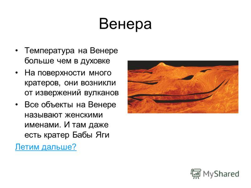Венера Температура на Венере больше чем в духовке На поверхности много кратеров, они возникли от извержений вулканов Все объекты на Венере называют женскими именами. И там даже есть кратер Бабы Яги Летим дальше?