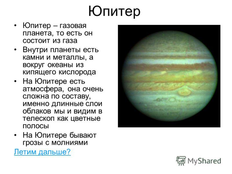 Юпитер Юпитер – газовая планета, то есть он состоит из газа Внутри планеты есть камни и металлы, а вокруг океаны из кипящего кислорода На Юпитере есть атмосфера, она очень сложна по составу, именно длинные слои облаков мы и видим в телескоп как цветн