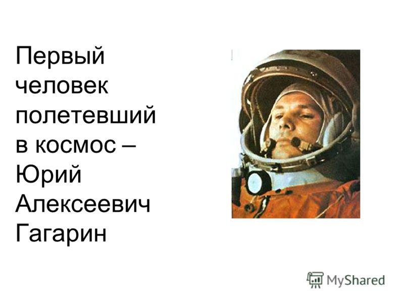 Первый человек полетевший в космос – Юрий Алексеевич Гагарин