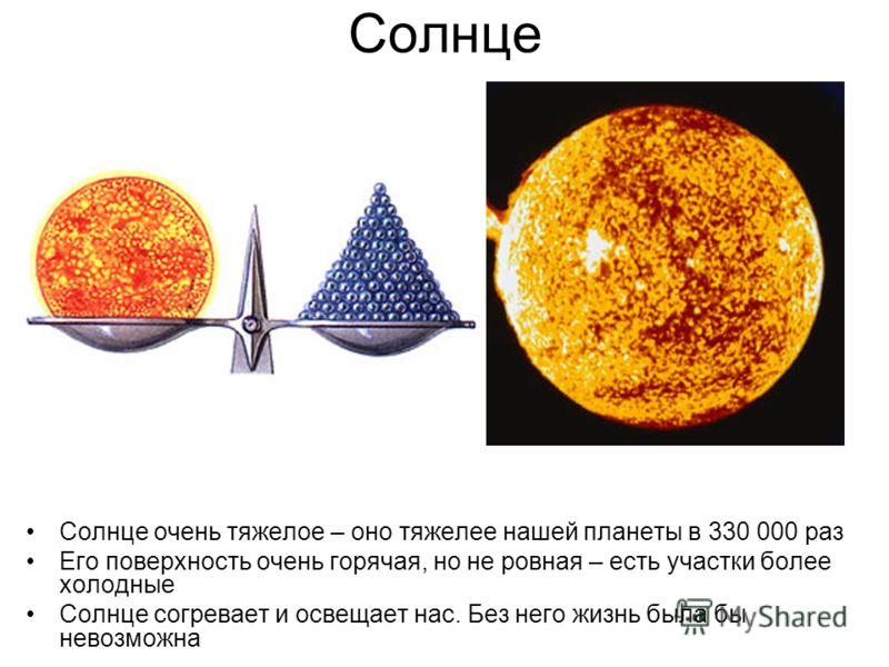 Солнце Солнце очень тяжелое – оно тяжелее нашей планеты в 330 000 раз Его поверхность очень горячая, но не ровная – есть участки более холодные Солнце согревает и освещает нас. Без него жизнь была бы невозможна
