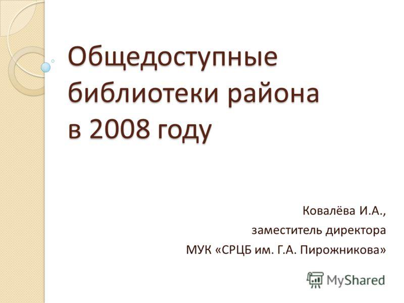 Общедоступные библиотеки района в 2008 году Ковалёва И.А., заместитель директора МУК «СРЦБ им. Г.А. Пирожникова»