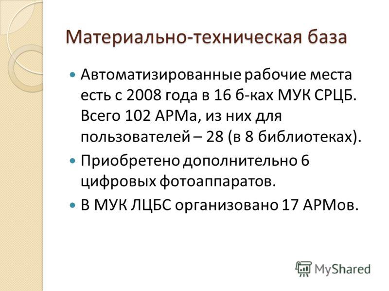 Материально-техническая база Автоматизированные рабочие места есть с 2008 года в 16 б-ках МУК СРЦБ. Всего 102 АРМа, из них для пользователей – 28 (в 8 библиотеках). Приобретено дополнительно 6 цифровых фотоаппаратов. В МУК ЛЦБС организовано 17 АРМов.