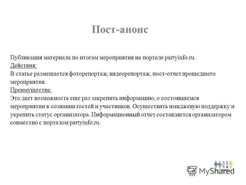 Пост-анонс Публикация материала по итогам мероприятия на портале partyinfo.ru. Действия: В статье размещается фоторепортаж, видеорепортаж, пост-отчет прошедшего мероприятия. Преимущества: Это дает возможность еще раз закрепить информацию, о состоявше