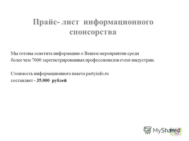 Прайс- лист информационного спонсорства Мы готовы осветить информацию о Вашем мероприятии среди более чем 7000 зарегистрированных профессионалов event-индустрии. Стоимость информационного пакета partyinfo.ru составляет - 35.000 рублей