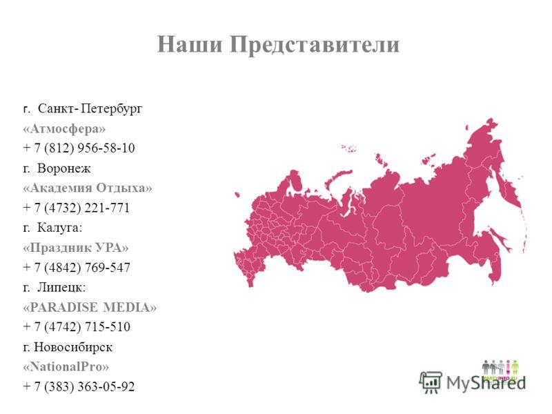 Наши Представители г. Санкт- Петербург «Атмосфера» + 7 (812) 956-58-10 г. Воронеж «Академия Отдыха» + 7 (4732) 221-771 г. Калуга: «Праздник УРА» + 7 (4842) 769-547 г. Липецк: «PARADISE MEDIA» + 7 (4742) 715-510 г. Новосибирск «NationalPro» + 7 (383)