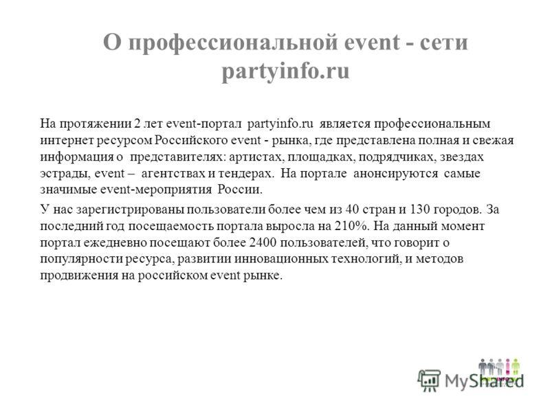 О профессиональной event - сети partyinfo.ru На протяжении 2 лет event-портал partyinfo.ru является профессиональным интернет ресурсом Российского event - рынка, где представлена полная и свежая информация о представителях: артистах, площадках, подря
