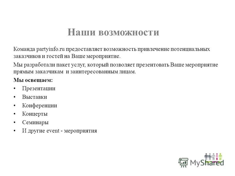 Наши возможности Команда partyinfo.ru предоставляет возможность привлечение потенциальных заказчиков и гостей на Ваше мероприятие. Мы разработали пакет услуг, который позволяет презентовать Ваше мероприятие прямым заказчикам и заинтересованным лицам.