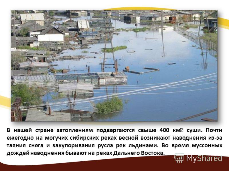 В нашей стране затоплениям подвергаются свыше 400 км суши. Почти ежегодно на могучих сибирских реках весной возникают наводнения из-за таяния снега и закупоривания русла рек льдинами. Во время муссонных дождей наводнения бывают на реках Дальнего Вост