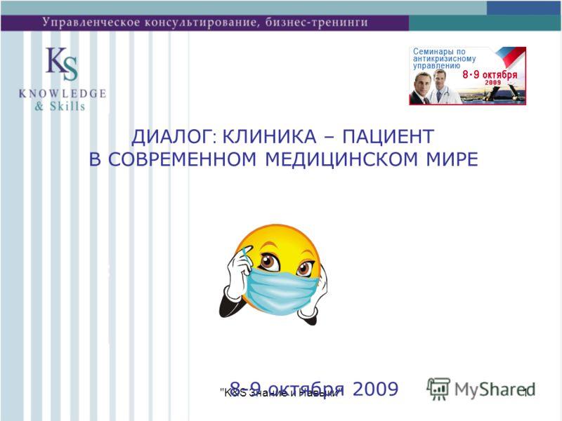 K&S Знание и Навыки1 8-9 октября 2009 ДИАЛОГ : КЛИНИКА – ПАЦИЕНТ В СОВРЕМЕННОМ МЕДИЦИНСКОМ МИРЕ