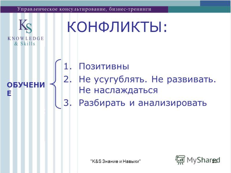 K&S Знание и Навыки20 КОНФЛИКТЫ: 1.Позитивны 2.Не усугублять. Не развивать. Не наслаждаться 3.Разбирать и анализировать ОБУЧЕНИ Е