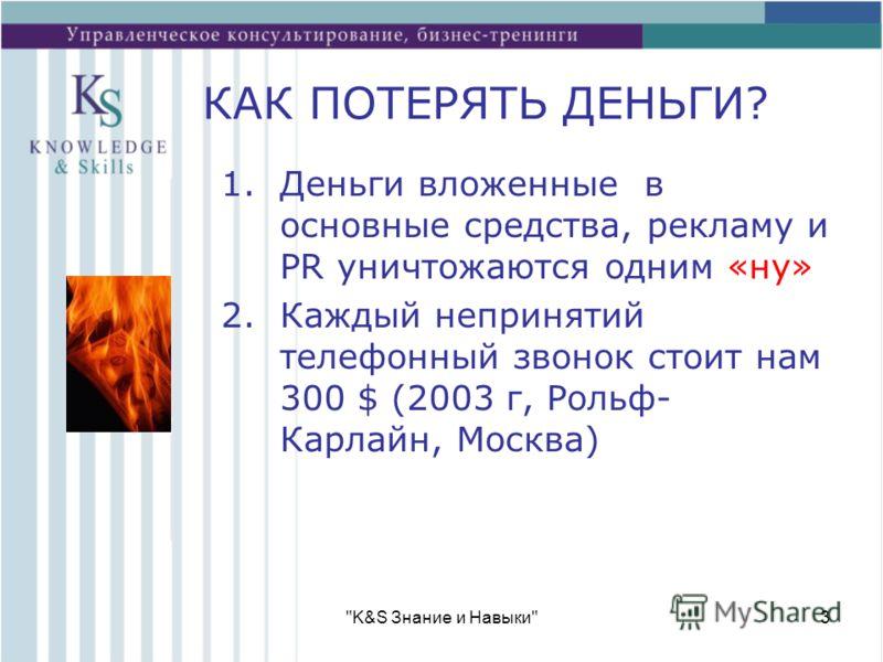 K&S Знание и Навыки3 КАК ПОТЕРЯТЬ ДЕНЬГИ? 1.Деньги вложенные в основные средства, рекламу и PR уничтожаются одним «ну» 2.Каждый непринятий телефонный звонок стоит нам 300 $ (2003 г, Рольф- Карлайн, Москва)