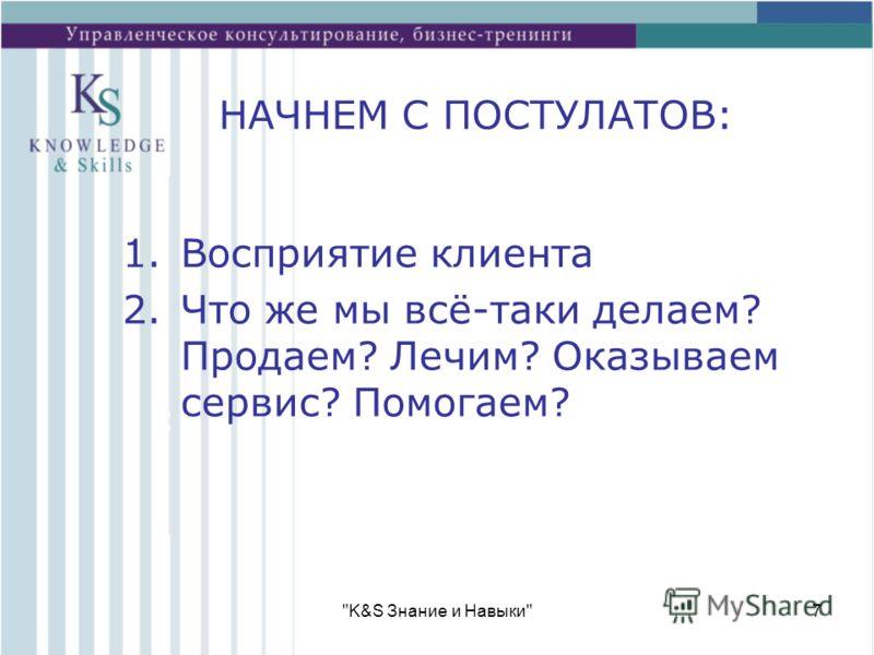 K&S Знание и Навыки7 НАЧНЕМ С ПОСТУЛАТОВ: 1.Восприятие клиента 2.Что же мы всё-таки делаем? Продаем? Лечим? Оказываем сервис? Помогаем?