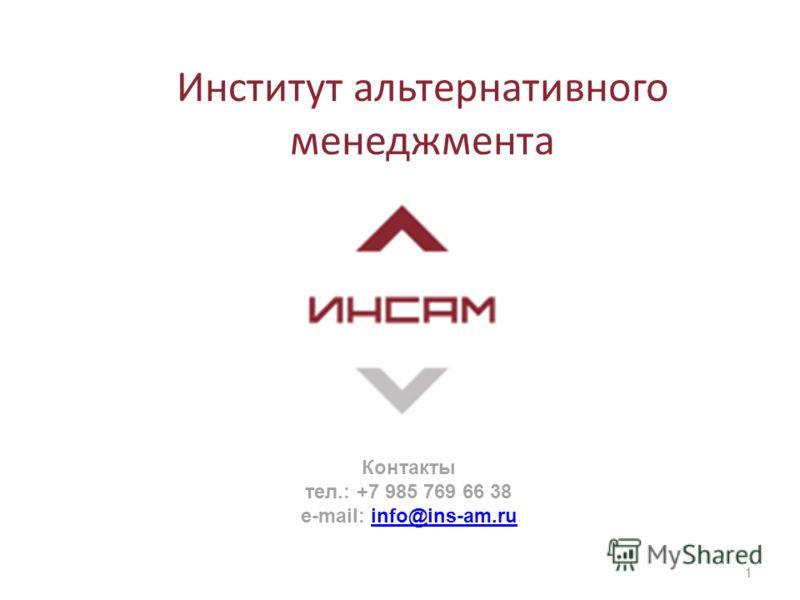 Институт альтернативного менеджмента 1 Контакты тел.: +7 985 769 66 38 e-mail: info@ins-am.ruinfo@ins-am.ru