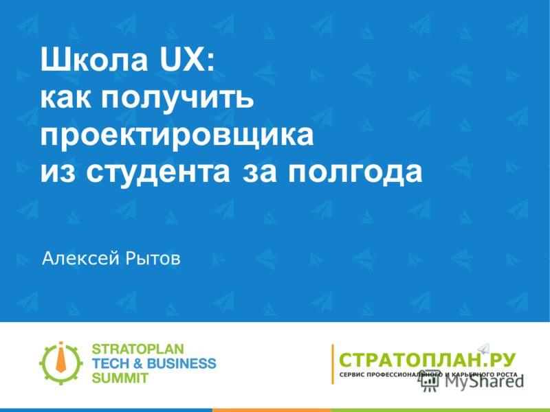Школа UX: как получить проектировщика из студента за полгода Алексей Рытов