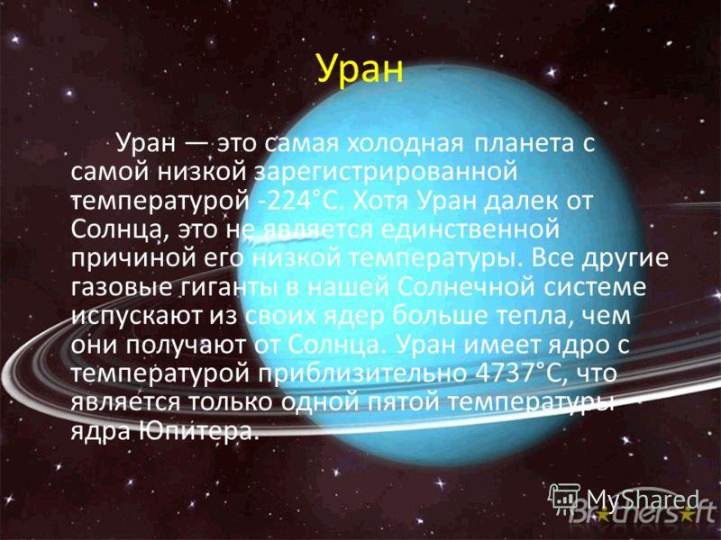 Уран Уран это самая холодная планета с самой низкой зарегистрированной температурой -224°C. Хотя Уран далек от Солнца, это не является единственной причиной его низкой температуры. Все другие газовые гиганты в нашей Солнечной системе испускают из сво