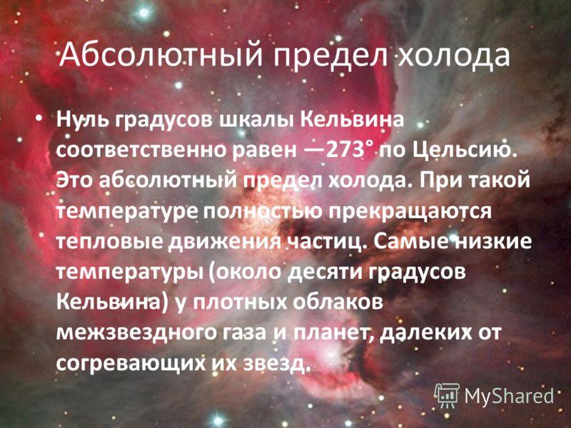 Абсолютный предел холода Нуль градусов шкалы Кельвина соответственно равен 273° по Цельсию. Это абсолютный предел холода. При такой температуре полностью прекращаются тепловые движения частиц. Самые низкие температуры (около десяти градусов Кельвина)