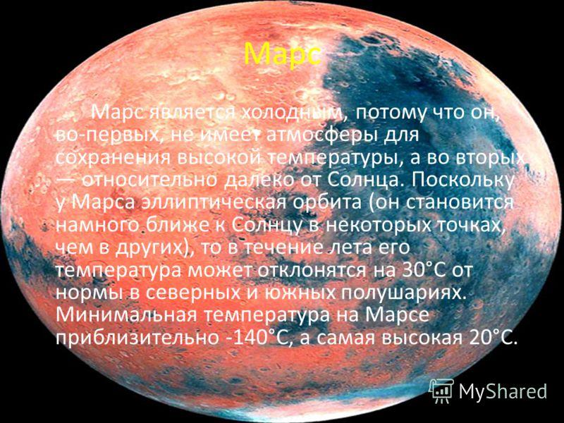Марс Марс является холодным, потому что он, во-первых, не имеет атмосферы для сохранения высокой температуры, а во вторых относительно далеко от Солнца. Поскольку у Марса эллиптическая орбита (он становится намного ближе к Солнцу в некоторых точках,