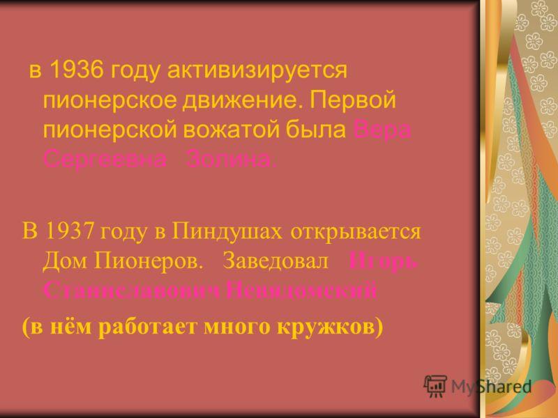 в 1936 году активизируется пионерское движение. Первой пионерской вожатой была Вера Сергеевна Золина. В 1937 году в Пиндушах открывается Дом Пионеров. Заведовал Игорь Станиславович Невядомский (в нём работает много кружков)