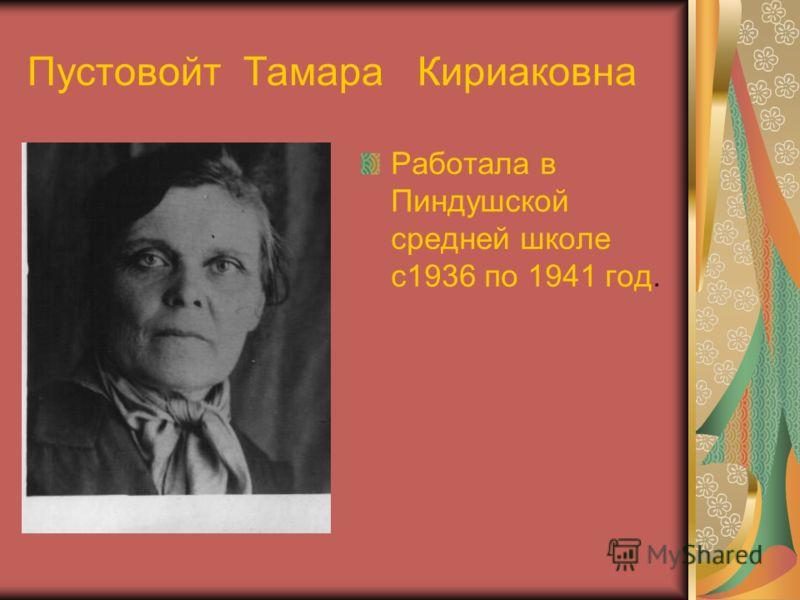 Пустовойт Тамара Кириаковна Работала в Пиндушской средней школе с1936 по 1941 год.