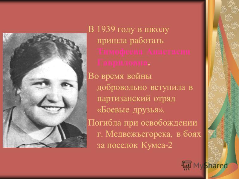 В 1939 году в школу пришла работать Тимофеева Анастасия Гавриловна. Во время войны добровольно вступила в партизанский отряд «Боевые друзья». Погибла при освобождении г. Медвежьегорска, в боях за поселок Кумса-2
