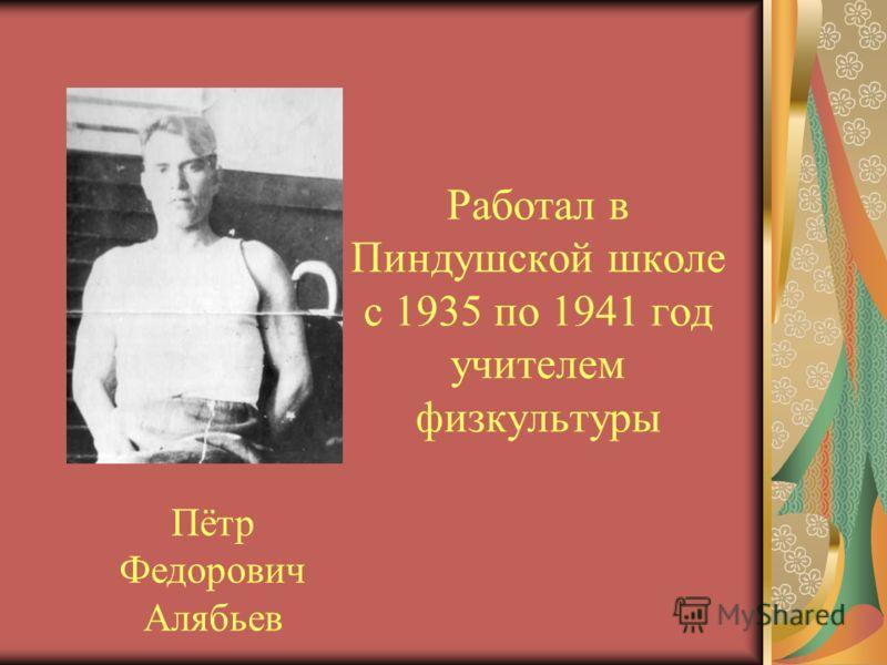 Работал в Пиндушской школе с 1935 по 1941 год учителем физкультуры Пётр Федорович Алябьев