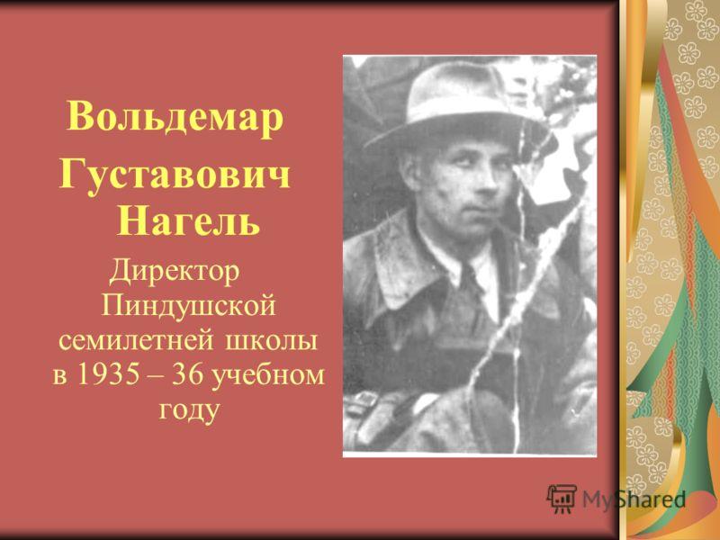 Вольдемар Густавович Нагель Директор Пиндушской семилетней школы в 1935 – 36 учебном году