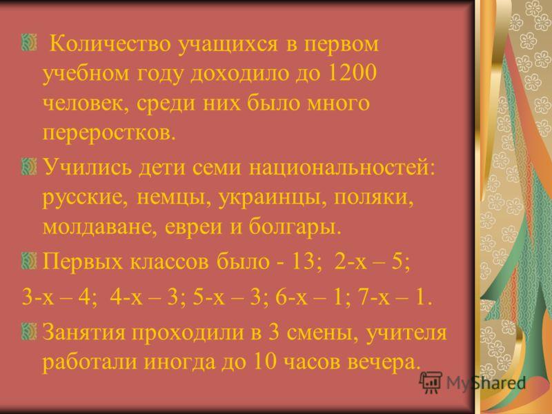 Количество учащихся в первом учебном году доходило до 1200 человек, среди них было много переростков. Учились дети семи национальностей: русские, немцы, украинцы, поляки, молдаване, евреи и болгары. Первых классов было - 13; 2-х – 5; 3-х – 4; 4-х – 3