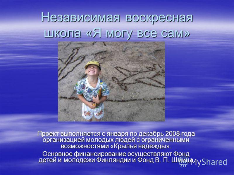 Независимая воскресная школа «Я могу все сам» Проект выполняется с января по декабрь 2008 года организацией молодых людей с ограниченными возможностями «Крылья надежды». Основное финансирование осуществляют Фонд детей и молодежи Финляндии и Фонд В. П