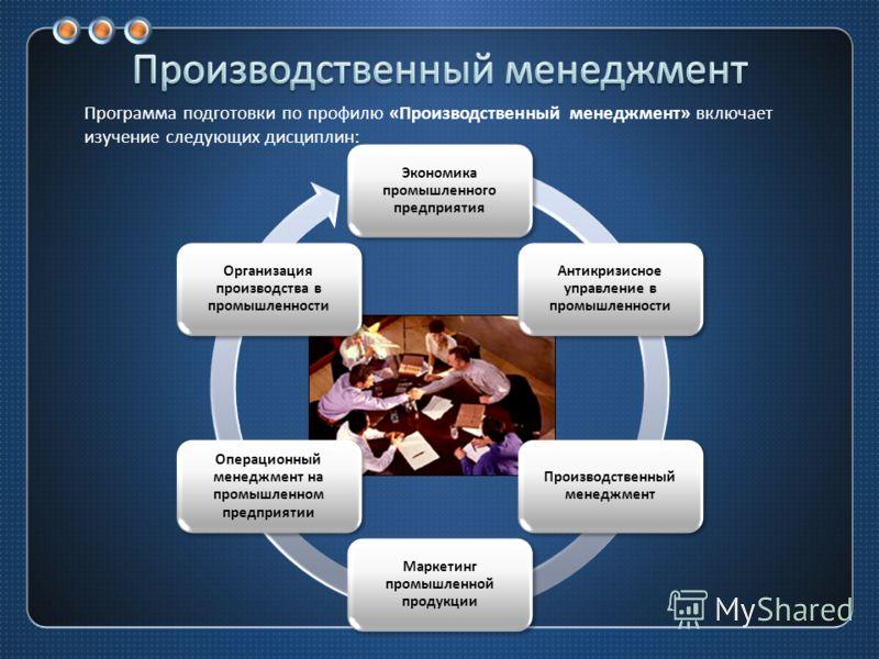 Экономика промышленного предприятия Антикризисное управление в промышленности Производственный менеджмент Маркетинг промышленной продукции Операционный менеджмент на промышленном предприятии Организация производства в промышленности Программа подгото
