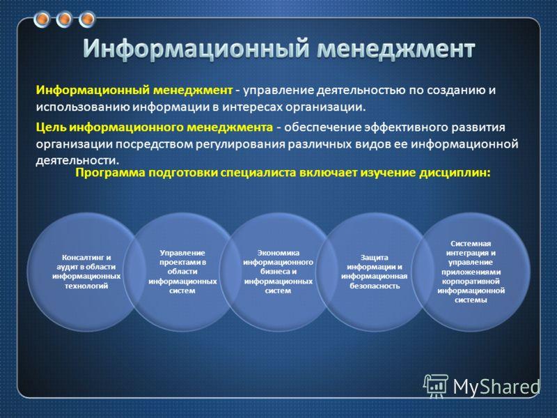 Информационный менеджмент - управление деятельностью по созданию и использованию информации в интересах организации. Цель информационного менеджмента - обеспечение эффективного развития организации посредством регулирования различных видов ее информа