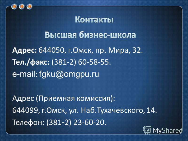 Адрес : 644050, г. Омск, пр. Мира, 32. Тел./ факс : (381-2) 60-58-55. e-mail: fgku@omgpu.ru Адрес ( Приемная комиссия ): 644099, г. Омск, ул. Наб. Тухачевского, 14. Телефон : (381-2) 23-60-20.