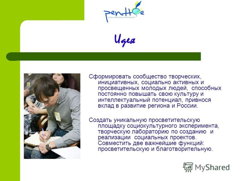 Идея Сформировать сообщество творческих, инициативных, социально активных и просвещенных молодых людей, способных постоянно повышать свою культуру и интеллектуальный потенциал, привнося вклад в развитие региона и России. Создать уникальную просветите