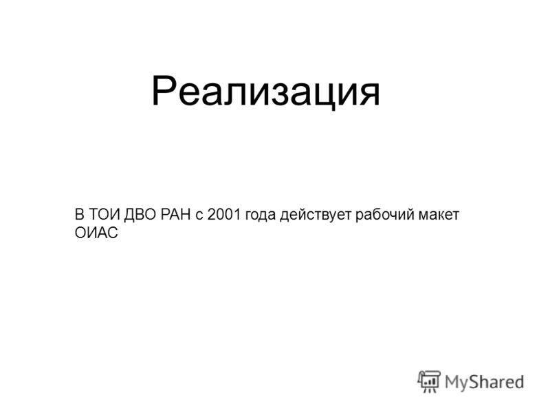 Реализация В ТОИ ДВО РАН с 2001 года действует рабочий макет ОИАС