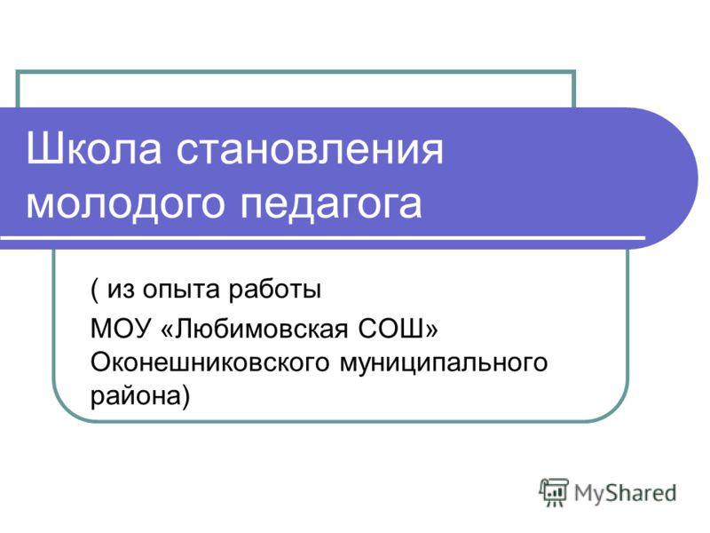 Школа становления молодого педагога ( из опыта работы МОУ «Любимовская СОШ» Оконешниковского муниципального района)