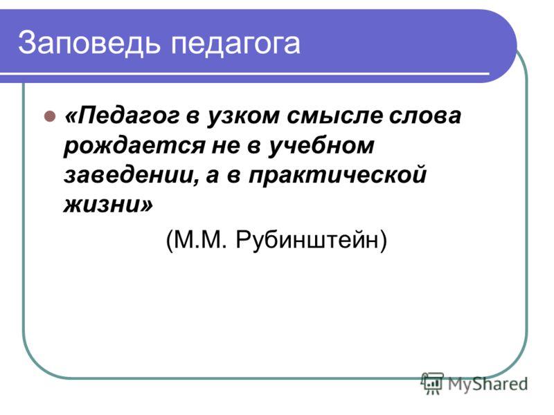 Заповедь педагога «Педагог в узком смысле слова рождается не в учебном заведении, а в практической жизни» (М.М. Рубинштейн)