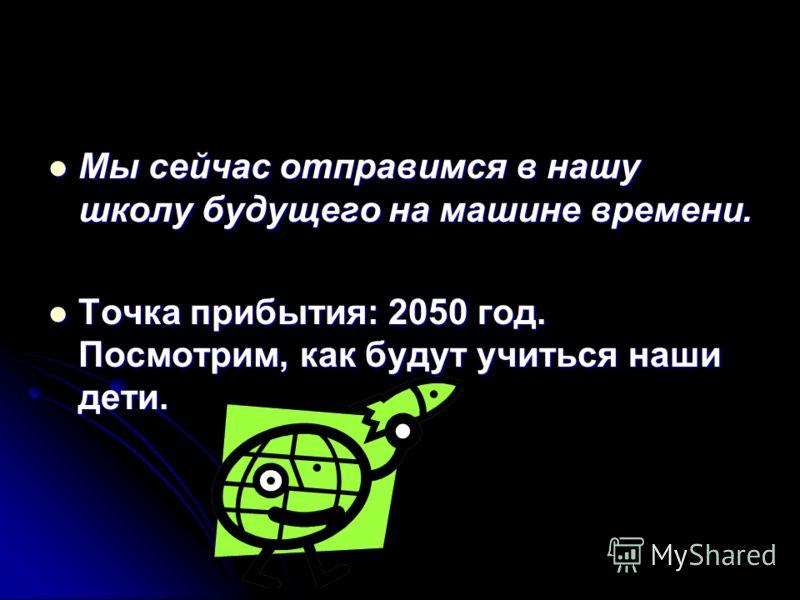 Мы сейчас отправимся в нашу школу будущего на машине времени. Мы сейчас отправимся в нашу школу будущего на машине времени. Точка прибытия: 2050 год. Посмотрим, как будут учиться наши дети. Точка прибытия: 2050 год. Посмотрим, как будут учиться наши