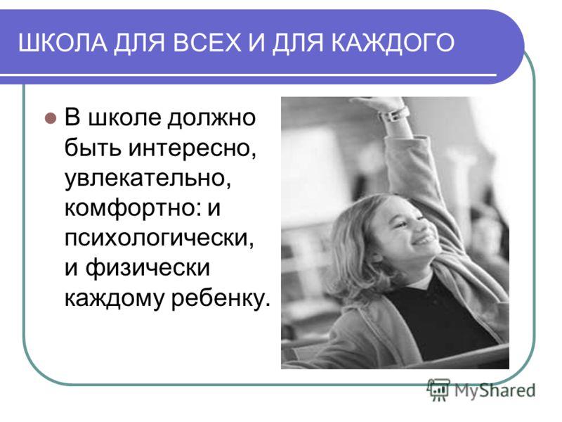 ШКОЛА ДЛЯ ВСЕХ И ДЛЯ КАЖДОГО В школе должно быть интересно, увлекательно, комфортно: и психологически, и физически каждому ребенку.