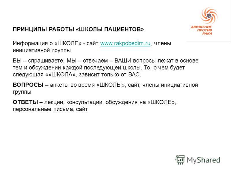 ПРИНЦИПЫ РАБОТЫ «ШКОЛЫ ПАЦИЕНТОВ» Информация о «ШКОЛЕ» - сайт www.rakpobedim.ru, члены инициативной группыwww.rakpobedim.ru ВЫ – спрашиваете, МЫ – отвечаем – ВАШИ вопросы лежат в основе тем и обсуждений каждой последующей школы. То, о чем будет следу