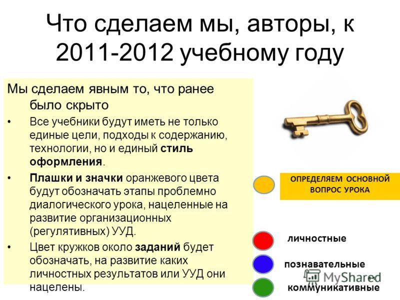 Что сделаем мы, авторы, к 2011-2012 учебному году Мы сделаем явным то, что ранее было скрыто Все учебники будут иметь не только единые цели, подходы к содержанию, технологии, но и единый стиль оформления. Плашки и значки оранжевого цвета будут обозна