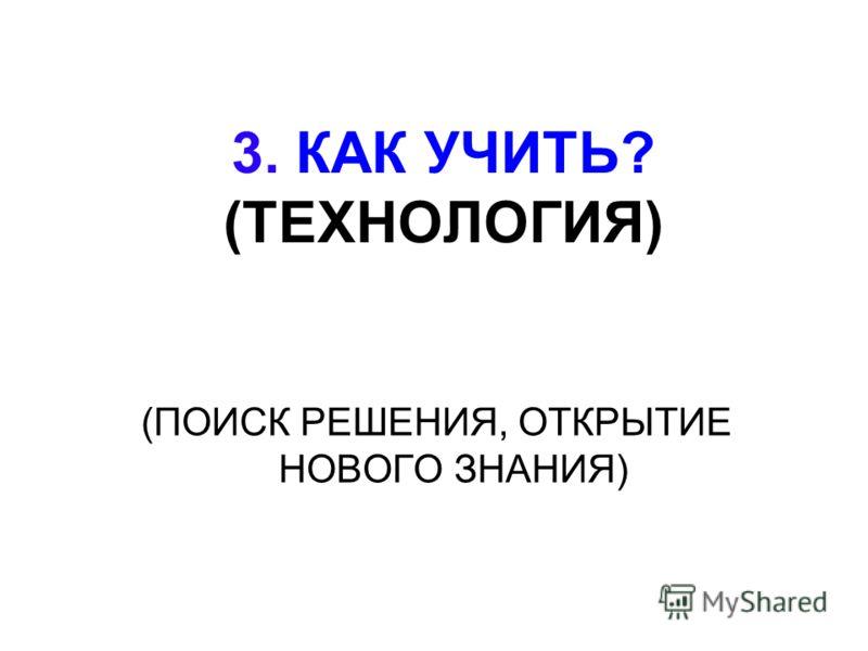 3. КАК УЧИТЬ? (ТЕХНОЛОГИЯ) (ПОИСК РЕШЕНИЯ, ОТКРЫТИЕ НОВОГО ЗНАНИЯ)
