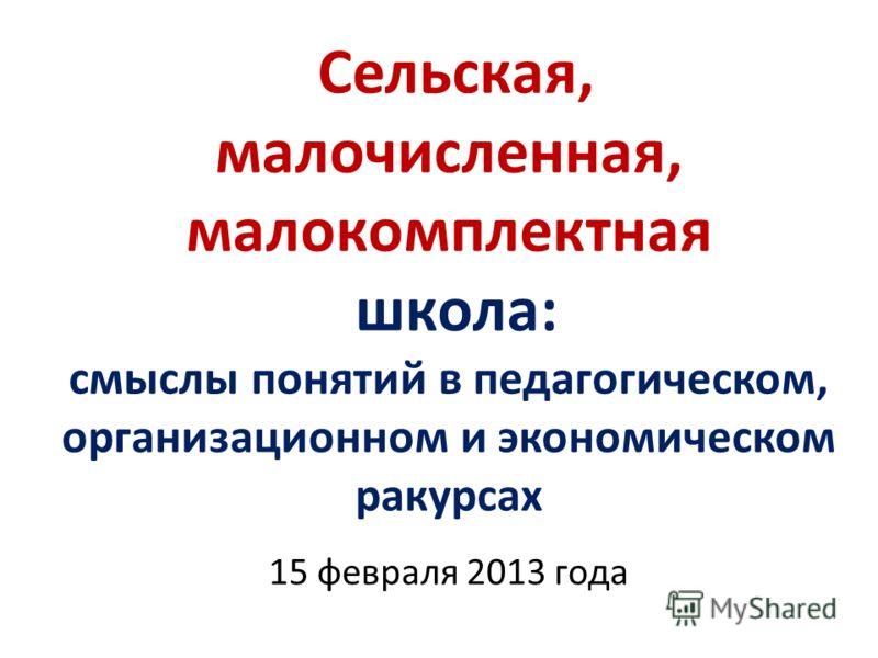 Сельская, малочисленная, малокомплектная школа: смыслы понятий в педагогическом, организационном и экономическом ракурсах 15 февраля 2013 года